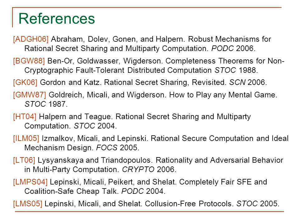 References [ADGH06] Abraham, Dolev, Gonen, and Halpern. Robust Mechanisms for Rational Secret Sharing and Multiparty Computation. PODC 2006.
